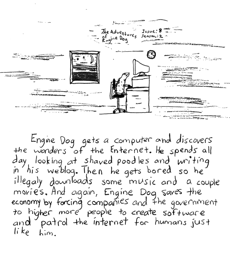 Text of this comic: Engine Dog gets a computer and discovers the wonders of the Enternet.  He spends all day looking at shaved poodles and writing in his weblog.  Then he gets bored so he illegaly downloads some music and a couple movies.  And again, Engine Dog saves the economy by forcing companies and the government to higher more people to create software and patrol the internet for humans just like him.