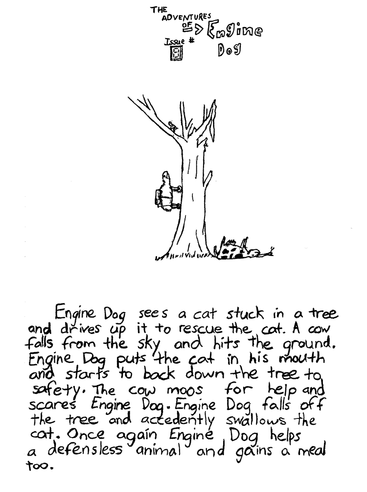 Text of this comic: Engine Dog sees a cat stuck in a tree and drives up it to rescue the cat.  A cow falls from the sky and hits the ground.  Engine Dog puts the cat in his mouth and starts to back down the tree to safety.  The cow moos for help and scares Engine Dog.  Engine Dog falls off the tree and accedently swallows the cat.  Once again Engine Dog helps a defensless animal and gains a meal too.