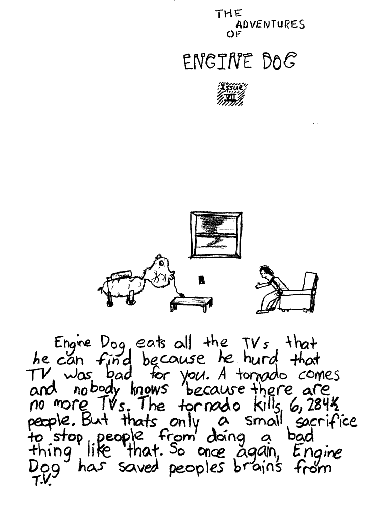 Text of this comic: Engine Dog eats all the TVs that he can find because he hurd that TV was bad for you.  A tornado comes and nobody knows because there are no more TVs.  The tornado kills 6,284 1/2 people.  But thats only a small sacrifice to stop people from doing a bad think like that.  So once again, Engine Dog has saved peoples brains from T.V.