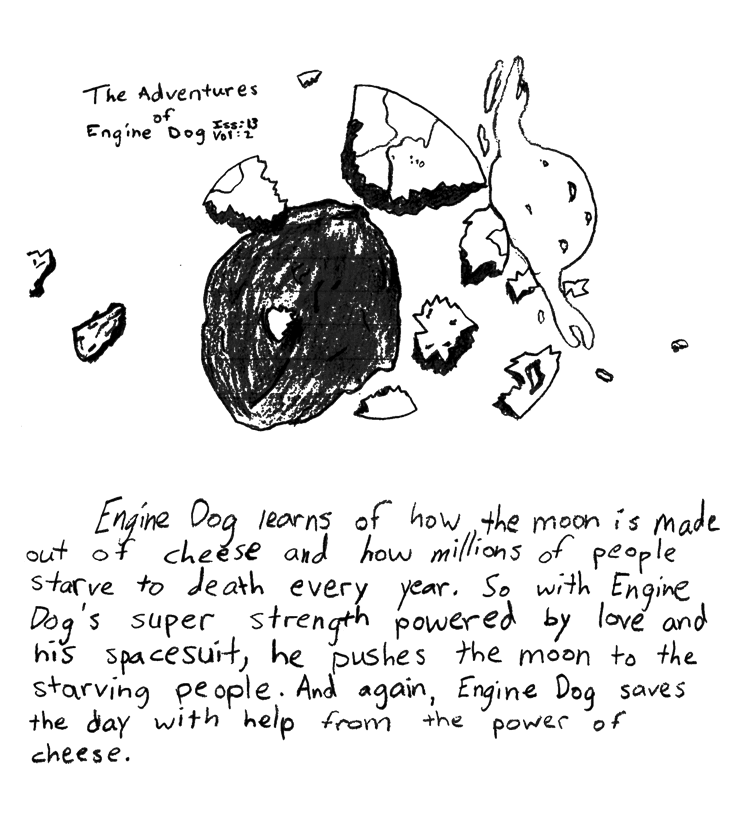 Text of this comic: Engine Dog learns of how the moon is made out of cheese and how millions of people starve to death every year.  So with Engine Dog\