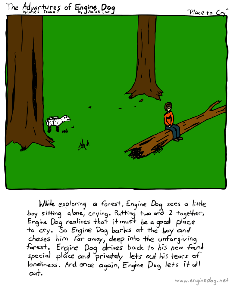 Text of this comic: While exploring a forest, Engine Dog sees a little boy sitting alone, crying.  Putting two and two together, Engine Dog realizes that it must be a good place to cry.  So Engine Dog barks at the boy and chases him far away, deep into the unforgiving forest.  Then Engine Dog drives back to his new found special place and privately lets out his tears of loneliness.  And once again, Engine Dog lets it all out.