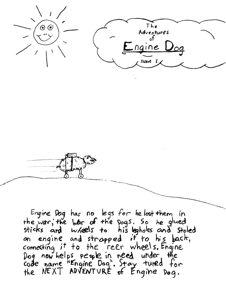 "Text of this comic: Engine Dog has no legs for he lost them in the war; the War of the Dogs.  So he glued sticks and wheels to his leg holes and stoled an engine and strapped it to his back, connecting it to the reer wheels.  Engine Dog now helps people in need under the code name ""Engine Dog\"".  Stay tuned for the NEXT ADVENTURE of Engine Dog."